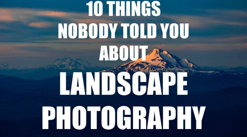 Ten things nobody told you about landscape photography