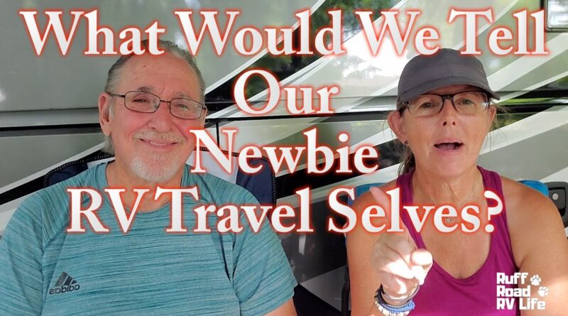 What Would We Tell Our Newbie RV Travel Selves?  Full Time RV Travel Tips