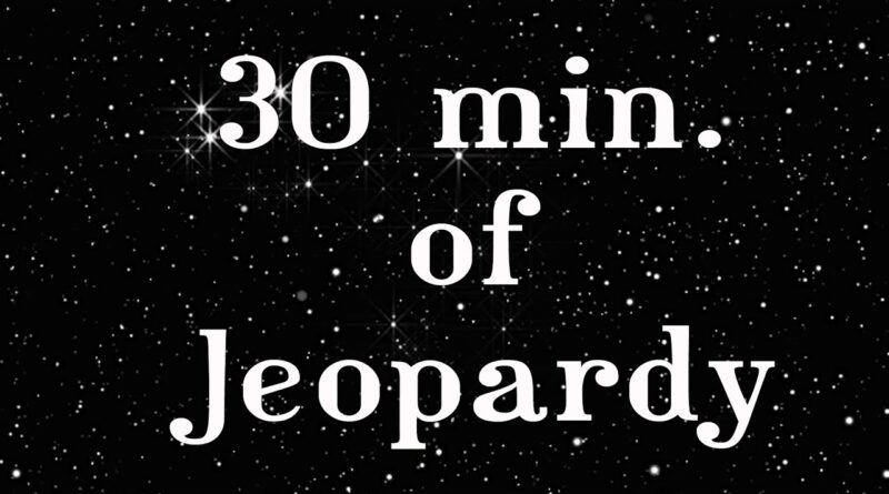 A Timer In Time 30 Min Of Jeopardy or THINGS YOU CAN DO IN 30 MINUTES (OR LESS)