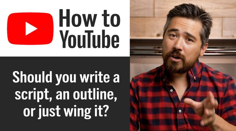 How to Start a YouTube Channel – Should you write a script, an outline, or just wing it?